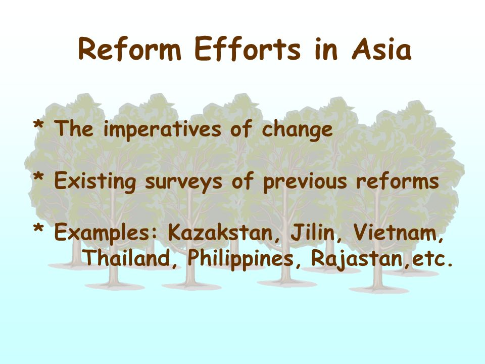 Reform Efforts in Asia * The imperatives of change * Existing surveys of previous reforms * Examples: Kazakstan, Jilin, Vietnam, Thailand, Philippines, Rajastan,etc.