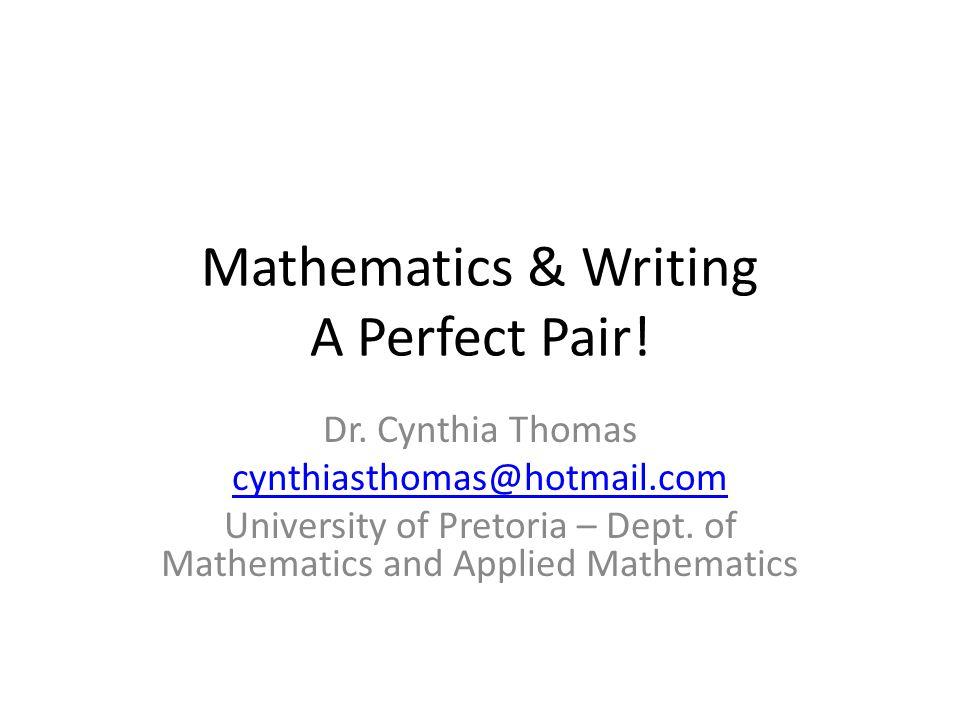 Mathematics & Writing A Perfect Pair! Dr. Cynthia Thomas cynthiasthomas@hotmail.com University of Pretoria – Dept. of Mathematics and Applied Mathemat