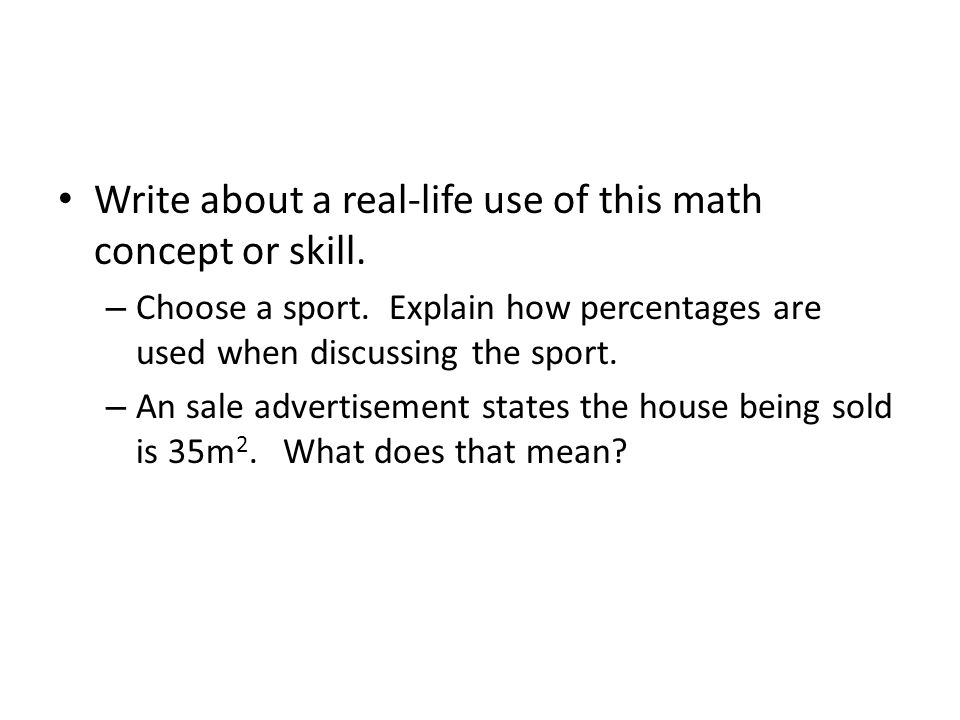 Write about a real-life use of this math concept or skill. – Choose a sport. Explain how percentages are used when discussing the sport. – An sale adv