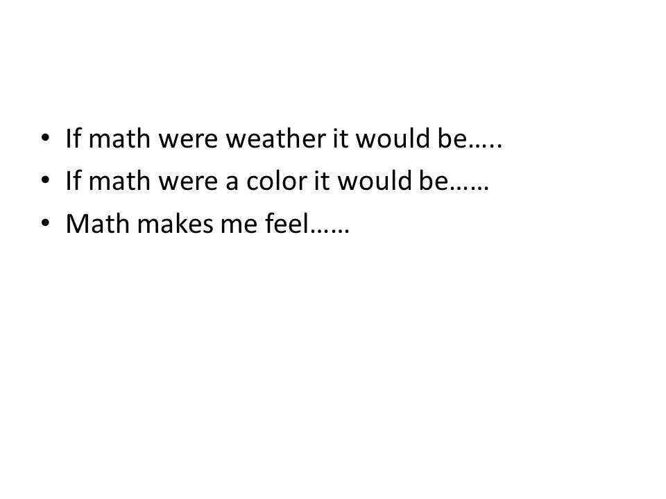 If math were weather it would be….. If math were a color it would be…… Math makes me feel……