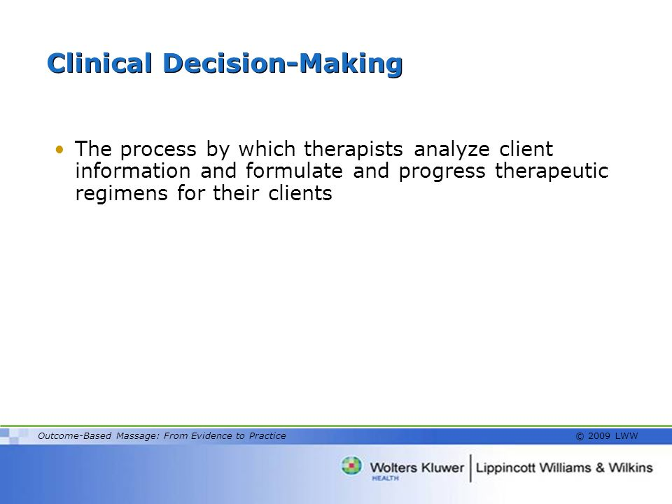 Outcome-Based Massage: From Evidence to Practice © 2009 LWW Clinical Decision-Making The process by which therapists analyze client information and fo