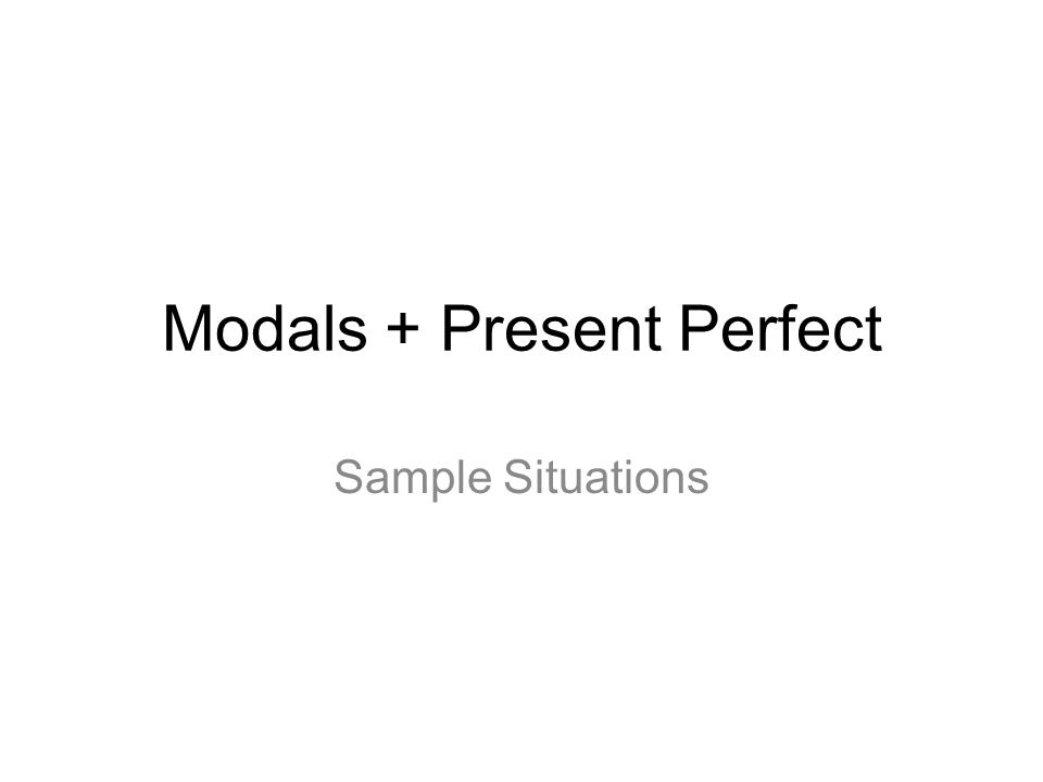 Modals + Present Perfect Sample Situations