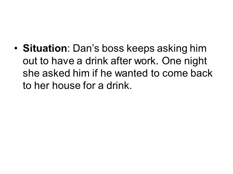 Situation: Dans boss keeps asking him out to have a drink after work. One night she asked him if he wanted to come back to her house for a drink.