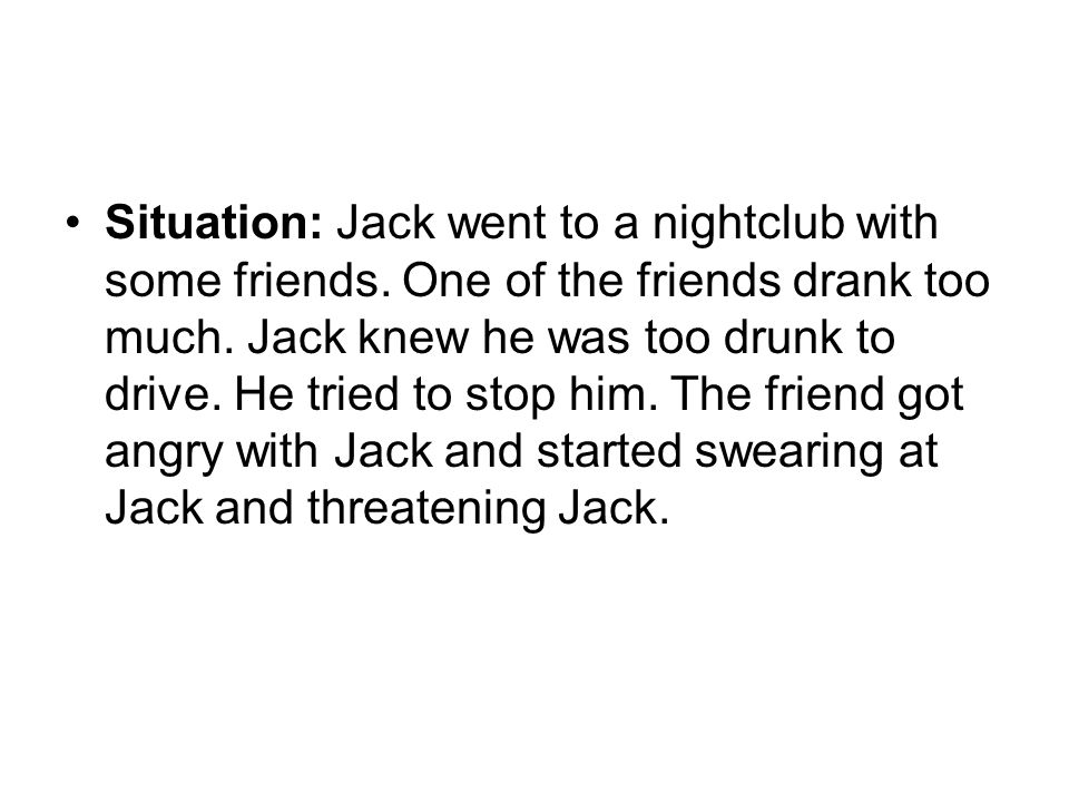 Situation: Jack went to a nightclub with some friends. One of the friends drank too much. Jack knew he was too drunk to drive. He tried to stop him. T