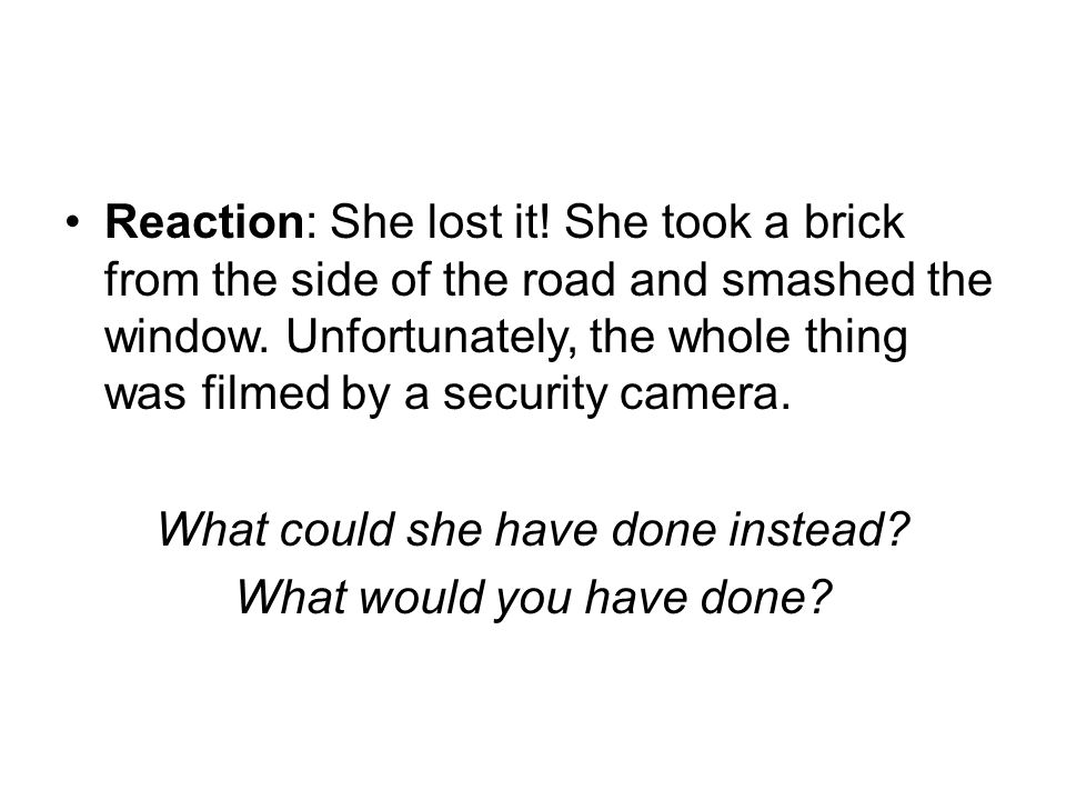 Reaction: She lost it! She took a brick from the side of the road and smashed the window. Unfortunately, the whole thing was filmed by a security came