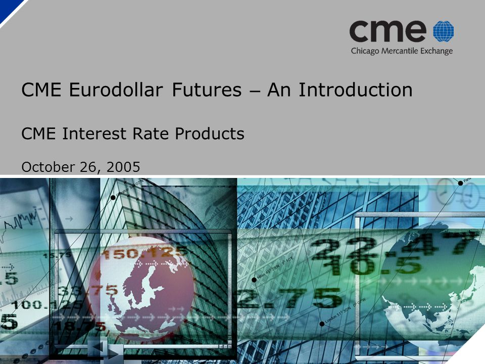 CME Eurodollar Futures – An Introduction CME Interest Rate Products October 26, 2005