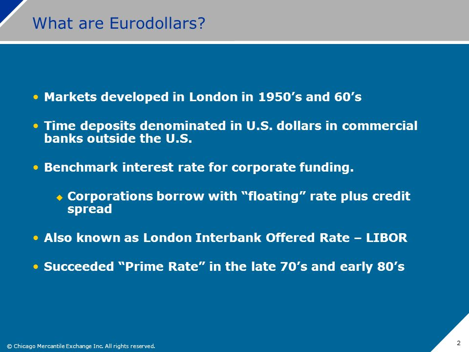 © Chicago Mercantile Exchange Inc. All rights reserved. 2 What are Eurodollars? Markets developed in London in 1950s and 60s Time deposits denominated