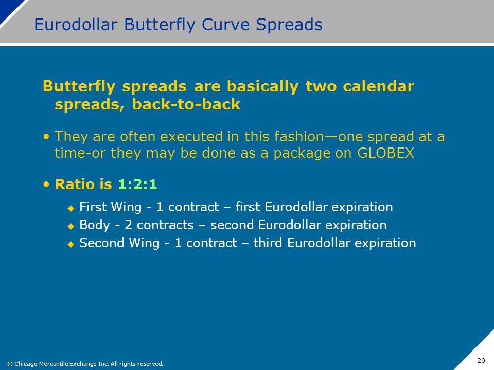 © Chicago Mercantile Exchange Inc. All rights reserved. 20 Eurodollar Butterfly Curve Spreads Butterfly spreads are basically two calendar spreads, ba
