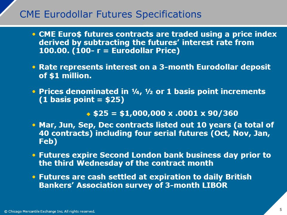 © Chicago Mercantile Exchange Inc. All rights reserved. 5 CME Eurodollar Futures Specifications CME Euro$ futures contracts are traded using a price i