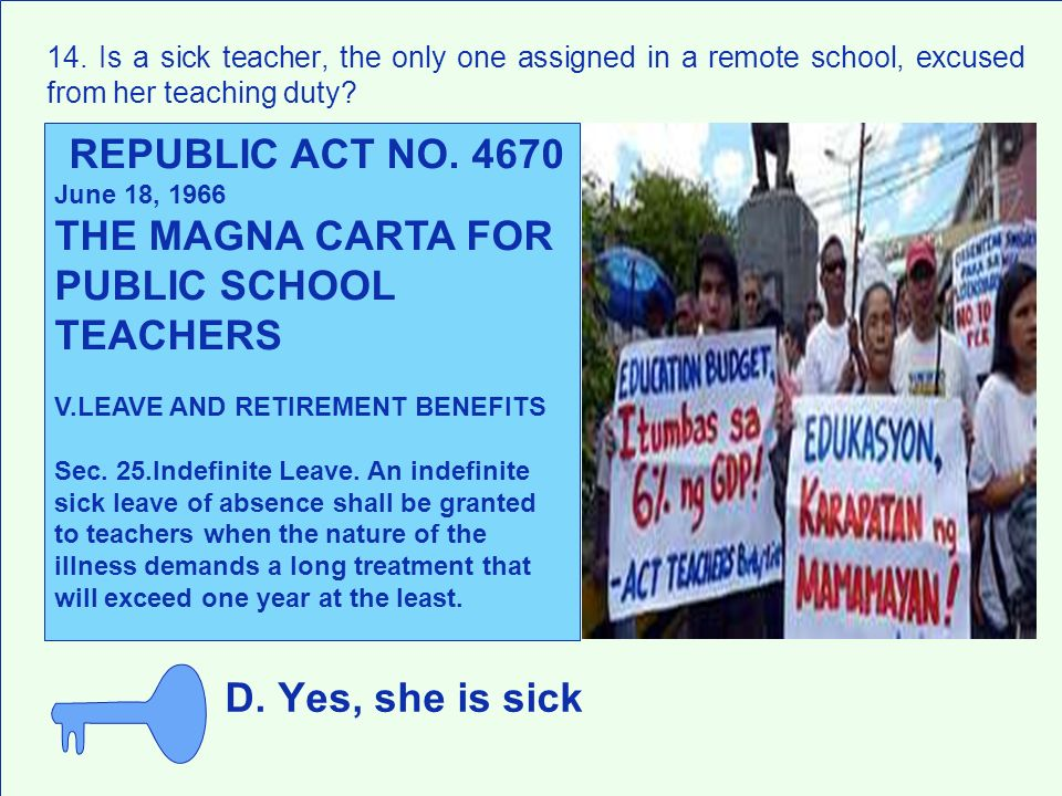 D. Yes, she is sick 14. Is a sick teacher, the only one assigned in a remote school, excused from her teaching duty? REPUBLIC ACT NO. 4670 June 18, 19