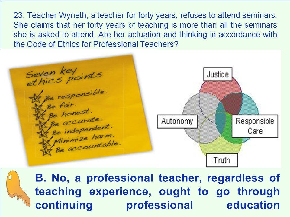 B. No, a professional teacher, regardless of teaching experience, ought to go through continuing professional education 23. Teacher Wyneth, a teacher