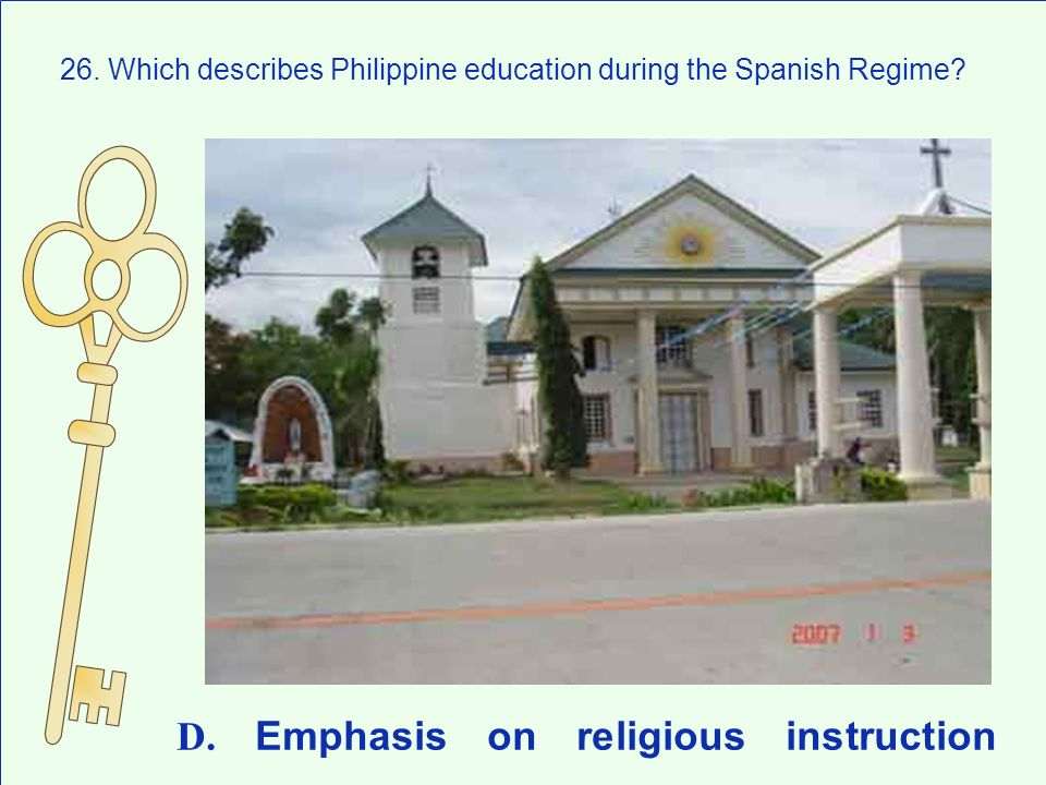 26. Which describes Philippine education during the Spanish Regime? D. Emphasis on religious instruction
