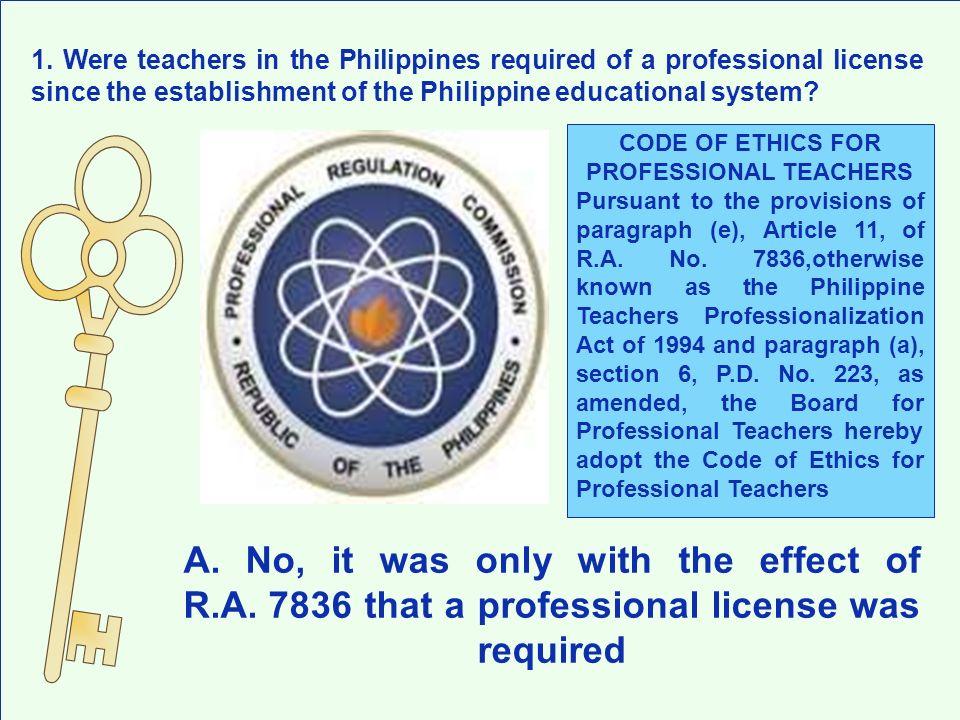 A. No, it was only with the effect of R.A. 7836 that a professional license was required 1. Were teachers in the Philippines required of a professiona