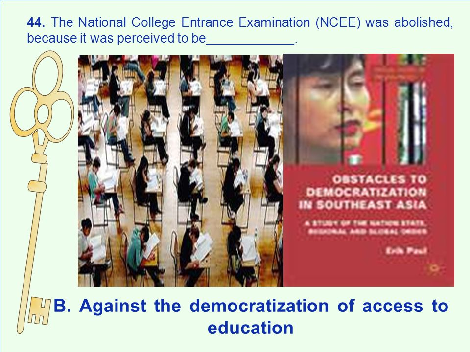 B. Against the democratization of access to education 44. The National College Entrance Examination (NCEE) was abolished, because it was perceived to