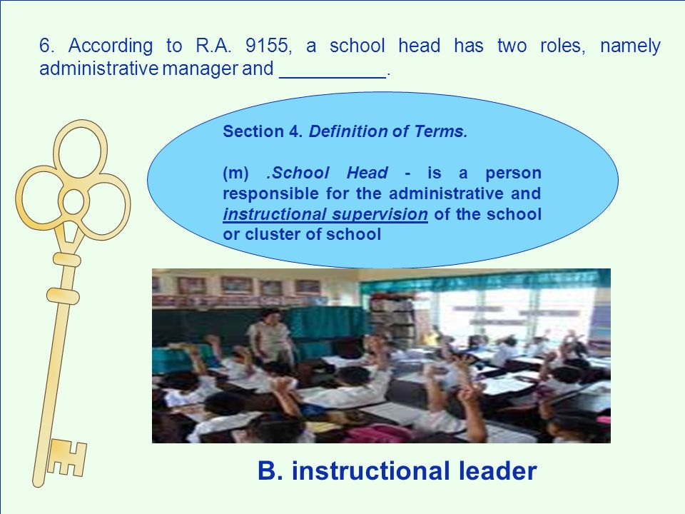 6. According to R.A. 9155, a school head has two roles, namely administrative manager and __________. B. instructional leader Section 4. Definition of
