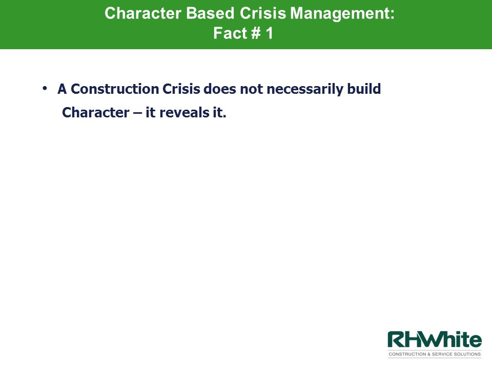 Character Based Crisis Management: Fact # 1 A Construction Crisis does not necessarily build Character – it reveals it.