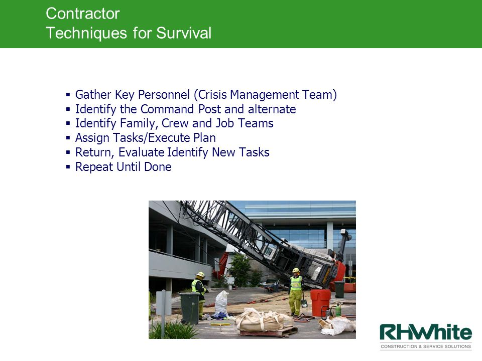 Contractor Techniques for Survival Gather Key Personnel (Crisis Management Team) Identify the Command Post and alternate Identify Family, Crew and Job