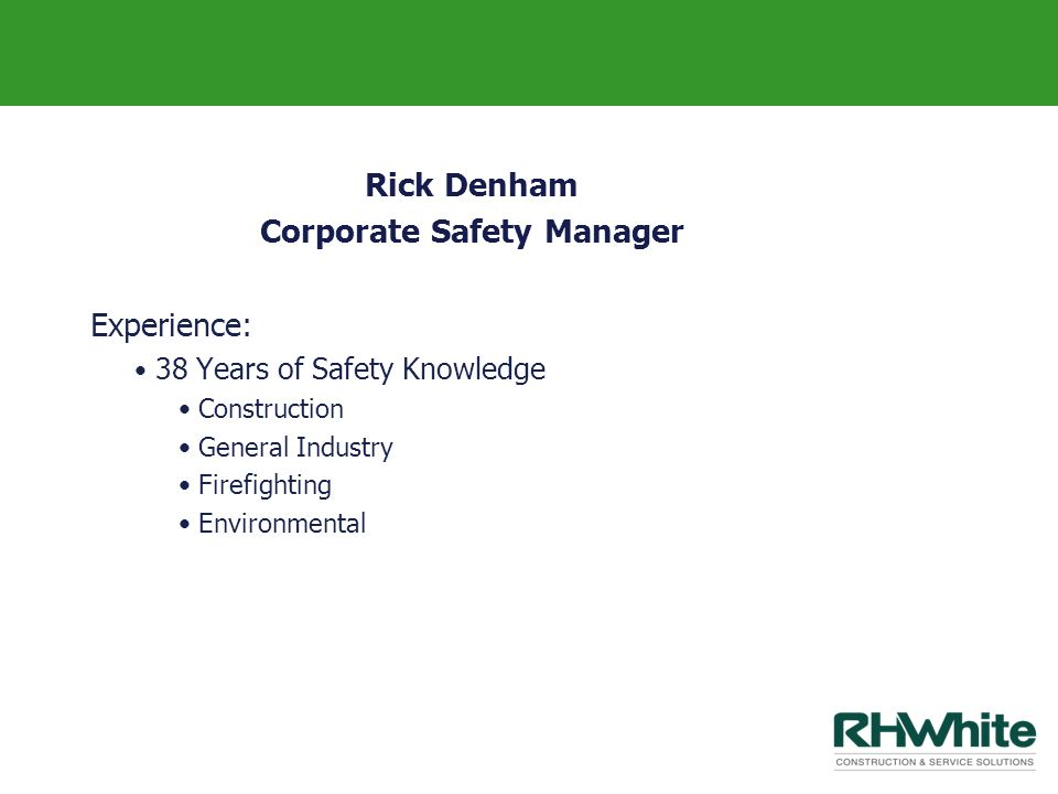 Rick Denham Corporate Safety Manager Experience: 38 Years of Safety Knowledge Construction General Industry Firefighting Environmental