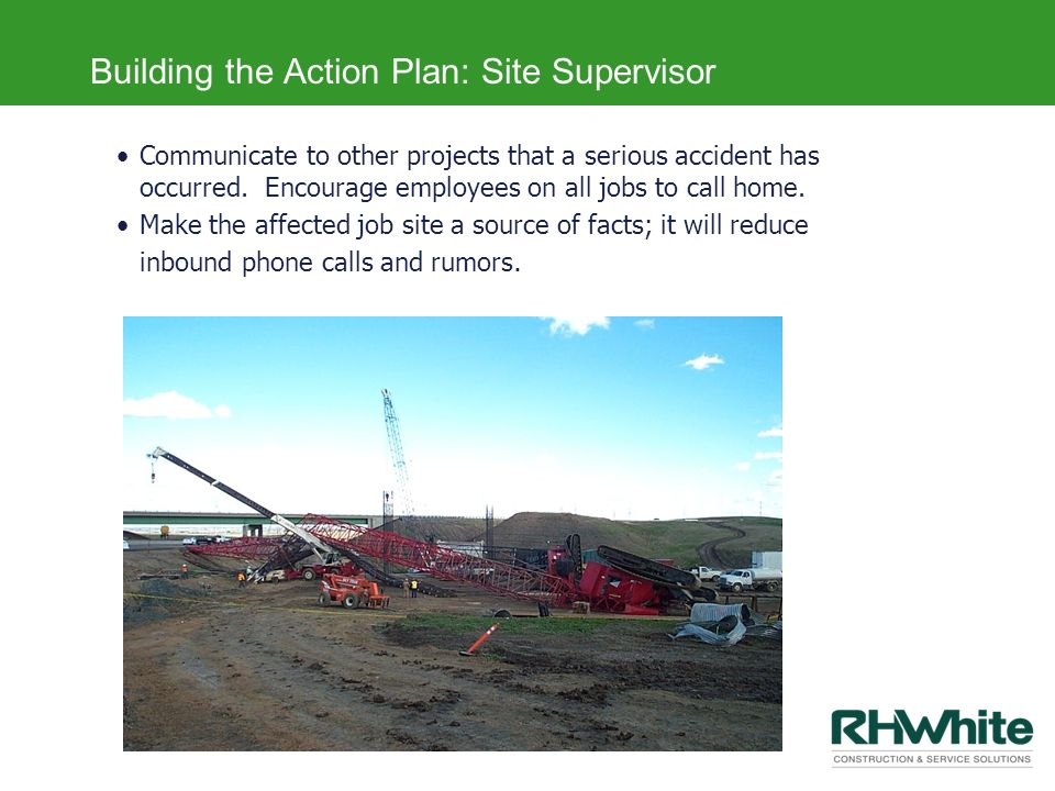 Building the Action Plan: Site Supervisor Communicate to other projects that a serious accident has occurred. Encourage employees on all jobs to call