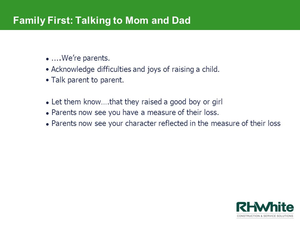 Family First: Talking to Mom and Dad …. Were parents. Acknowledge difficulties and joys of raising a child. Talk parent to parent. Let them know….that