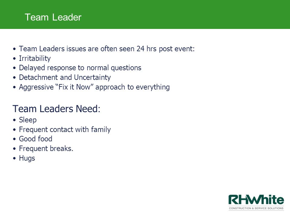 Team Leader Team Leaders issues are often seen 24 hrs post event: Irritability Delayed response to normal questions Detachment and Uncertainty Aggress