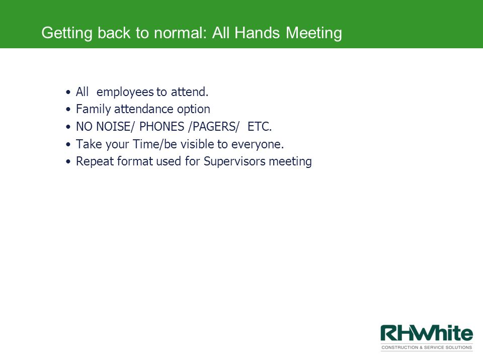 Getting back to normal: All Hands Meeting All employees to attend. Family attendance option NO NOISE/ PHONES /PAGERS/ ETC. Take your Time/be visible t