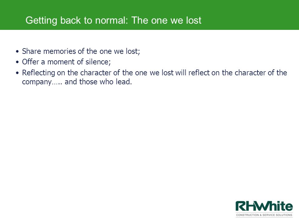 Getting back to normal: The one we lost Share memories of the one we lost; Offer a moment of silence; Reflecting on the character of the one we lost w