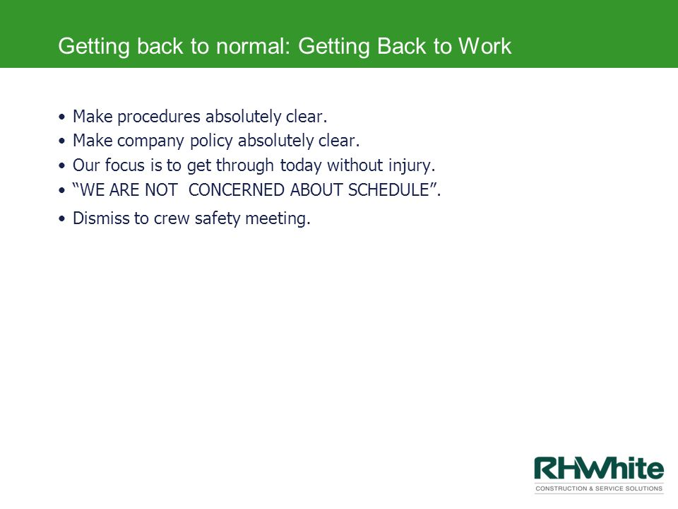 Getting back to normal: Getting Back to Work Make procedures absolutely clear. Make company policy absolutely clear. Our focus is to get through today