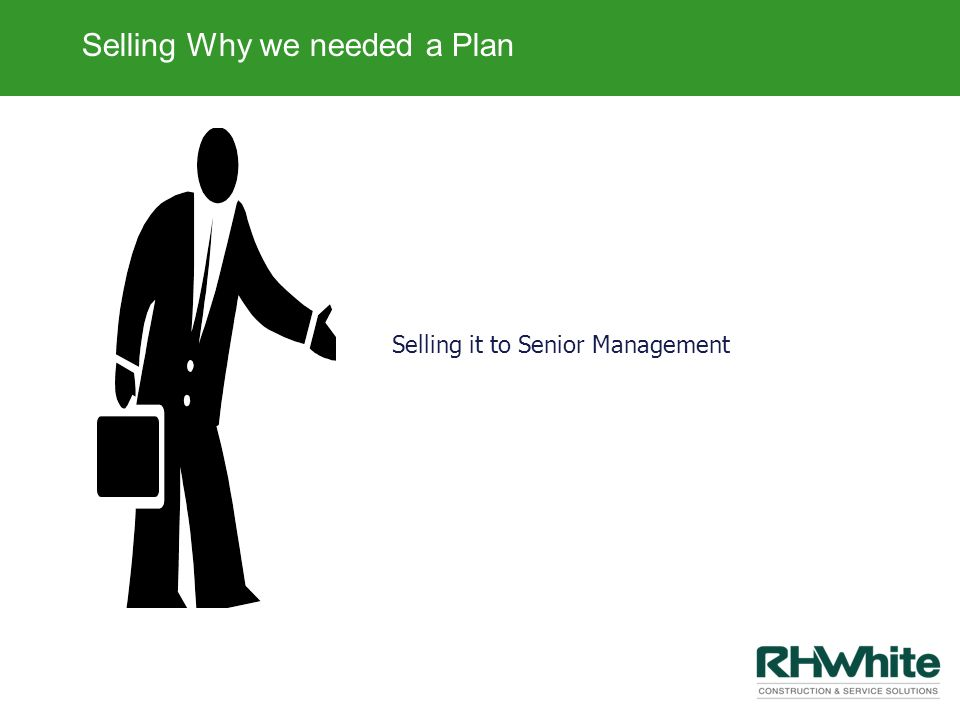 Selling Why we needed a Plan Selling it to Senior Management