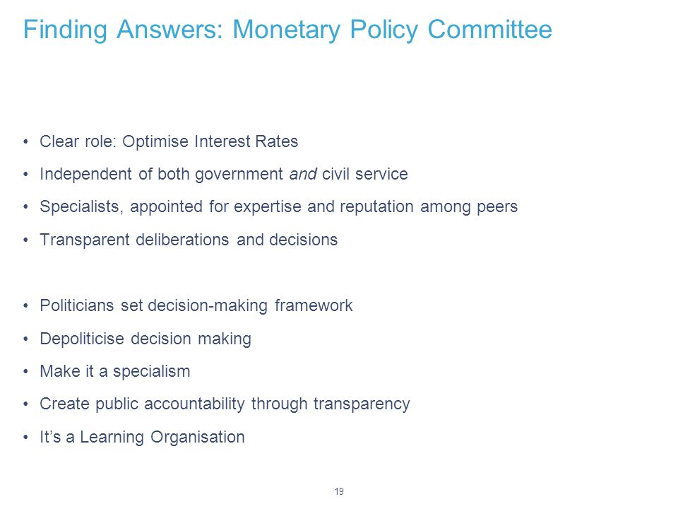 19 Finding Answers: Monetary Policy Committee Clear role: Optimise Interest Rates Independent of both government and civil service Specialists, appointed for expertise and reputation among peers Transparent deliberations and decisions Politicians set decision-making framework Depoliticise decision making Make it a specialism Create public accountability through transparency Its a Learning Organisation
