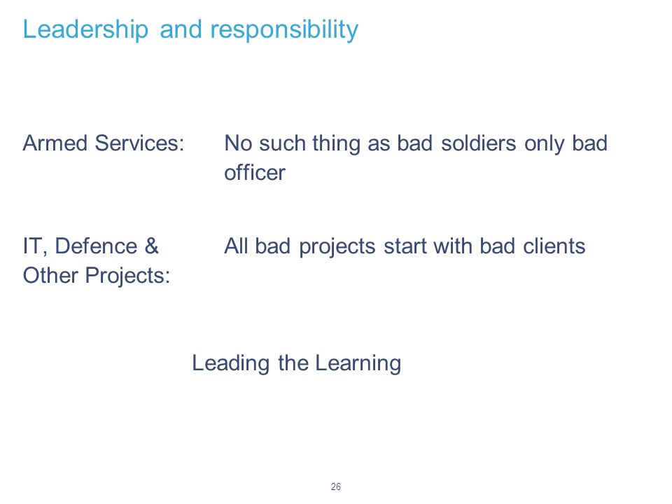 26 Leadership and responsibility Armed Services: No such thing as bad soldiers only bad officer IT, Defence & All bad projects start with bad clients Other Projects: Leading the Learning