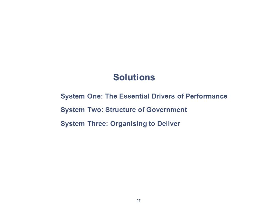27 Solutions System One: The Essential Drivers of Performance System Two: Structure of Government System Three: Organising to Deliver