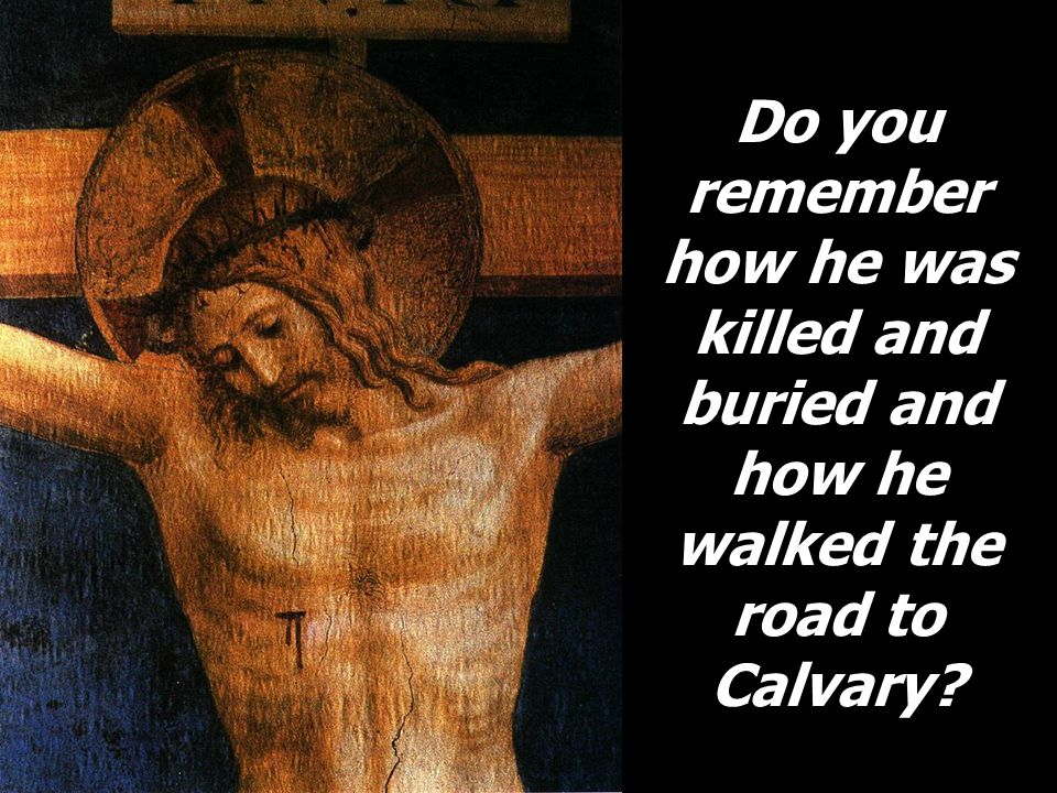 Do you remember how he was killed and buried and how he walked the road to Calvary?
