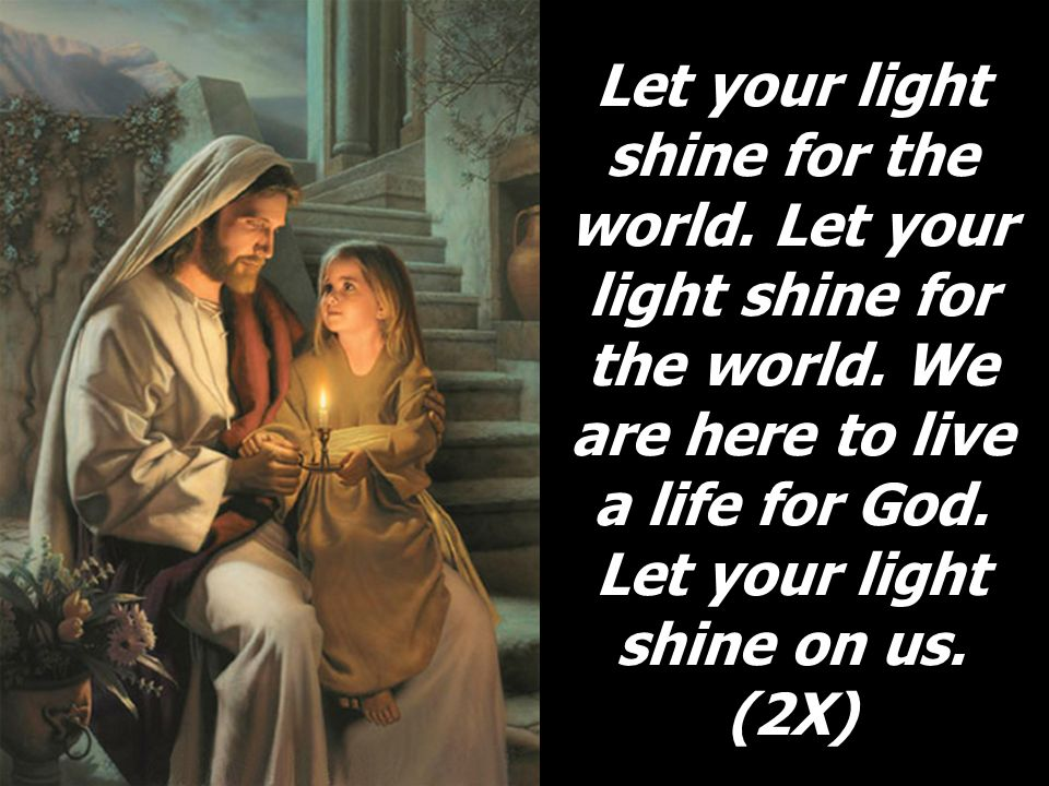 Let your light shine for the world. Let your light shine for the world. We are here to live a life for God. Let your light shine on us. (2X)