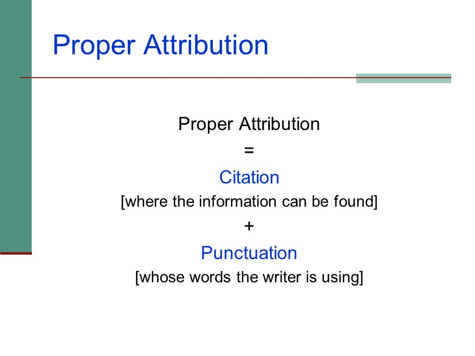Proper Attribution Provide a footnote for any borrowed language or ideas, whether quoted or paraphrased. When you borrow five or more consecutive word