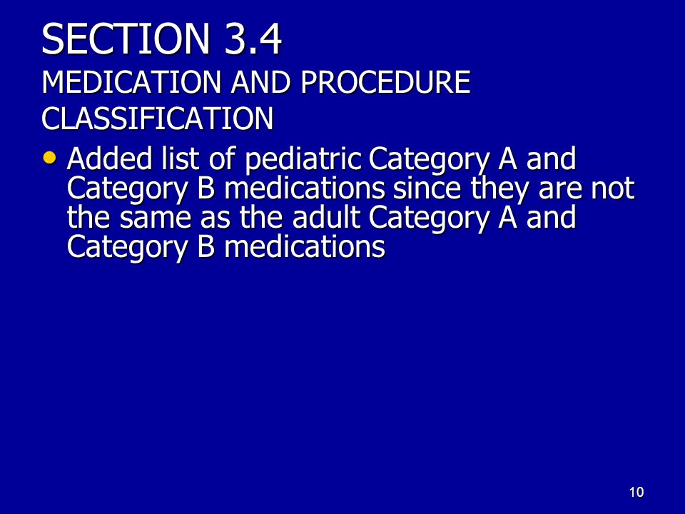 SECTION 3.4 MEDICATION AND PROCEDURE CLASSIFICATION Added list of pediatric Category A and Category B medications since they are not the same as the adult Category A and Category B medications Added list of pediatric Category A and Category B medications since they are not the same as the adult Category A and Category B medications 10