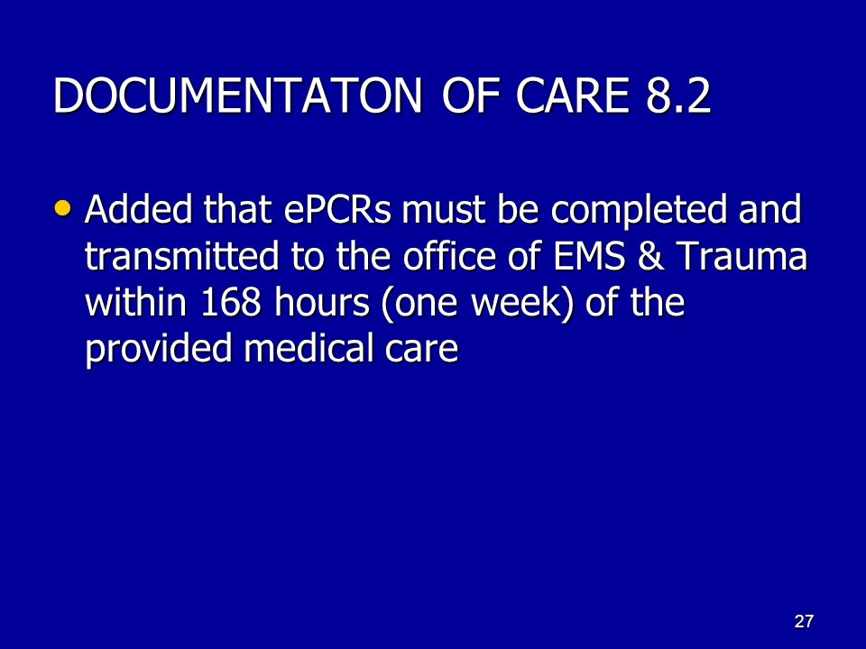 DOCUMENTATON OF CARE 8.2 Added that ePCRs must be completed and transmitted to the office of EMS & Trauma within 168 hours (one week) of the provided medical care Added that ePCRs must be completed and transmitted to the office of EMS & Trauma within 168 hours (one week) of the provided medical care 27