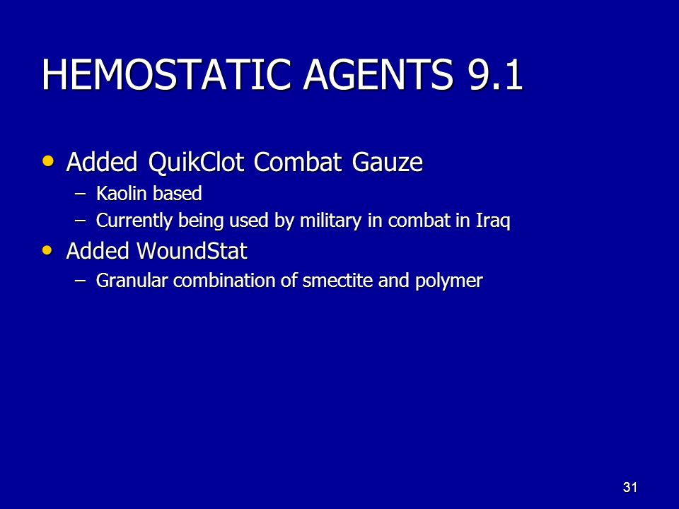 HEMOSTATIC AGENTS 9.1 Added QuikClot Combat Gauze Added QuikClot Combat Gauze –Kaolin based –Currently being used by military in combat in Iraq Added WoundStat Added WoundStat –Granular combination of smectite and polymer 31