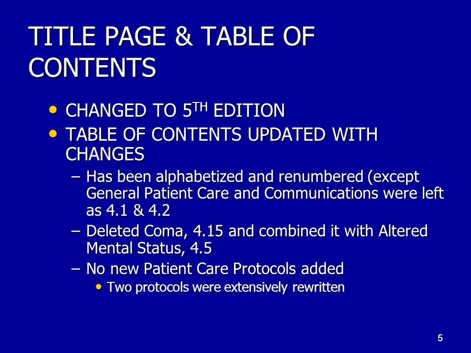 TITLE PAGE & TABLE OF CONTENTS CHANGED TO 5 TH EDITION CHANGED TO 5 TH EDITION TABLE OF CONTENTS UPDATED WITH CHANGES TABLE OF CONTENTS UPDATED WITH CHANGES –Has been alphabetized and renumbered (except General Patient Care and Communications were left as 4.1 & 4.2 –Deleted Coma, 4.15 and combined it with Altered Mental Status, 4.5 –No new Patient Care Protocols added Two protocols were extensively rewritten 5