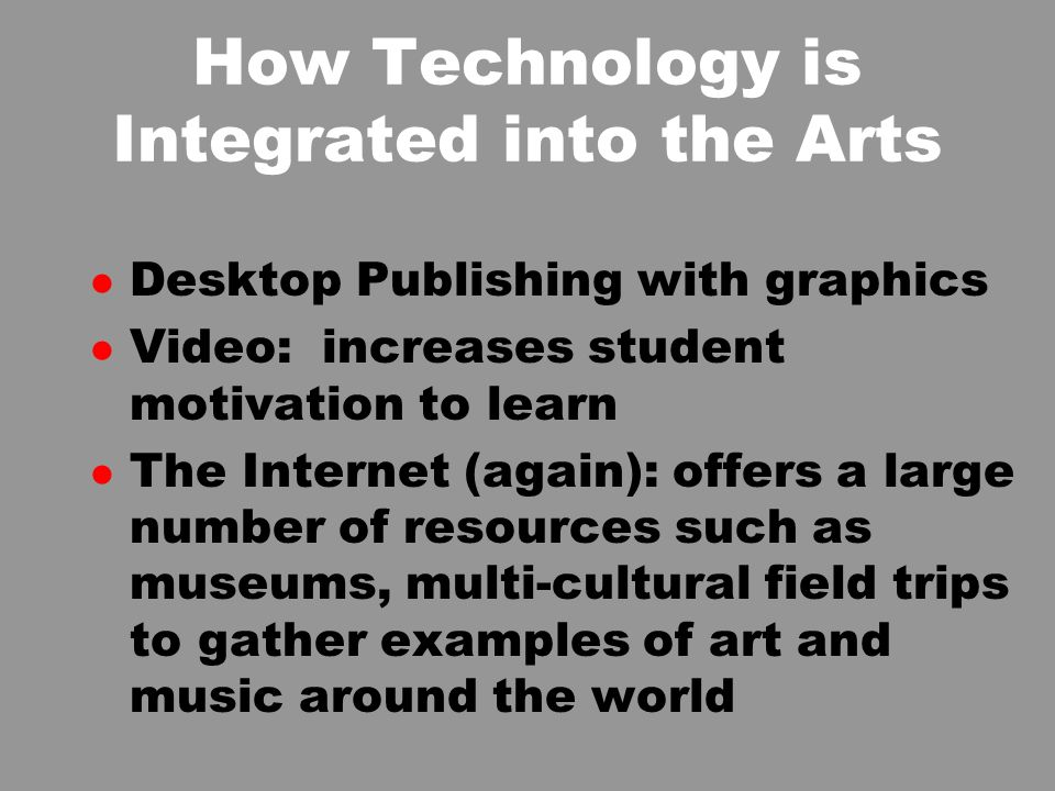 How Technology is Integrated into the Arts l Desktop Publishing with graphics l Video: increases student motivation to learn l The Internet (again): offers a large number of resources such as museums, multi-cultural field trips to gather examples of art and music around the world