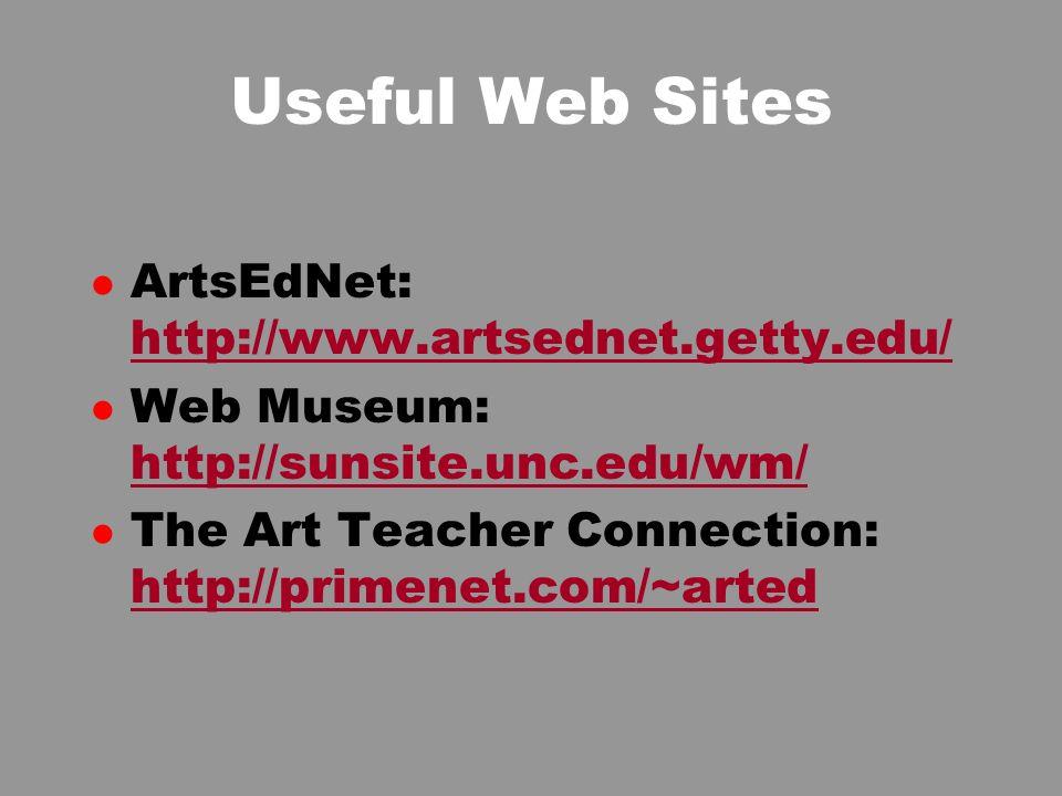 Useful Web Sites l ArtsEdNet: http://www.artsednet.getty.edu/ http://www.artsednet.getty.edu/ l Web Museum: http://sunsite.unc.edu/wm/ http://sunsite.unc.edu/wm/ l The Art Teacher Connection: http://primenet.com/~arted http://primenet.com/~arted