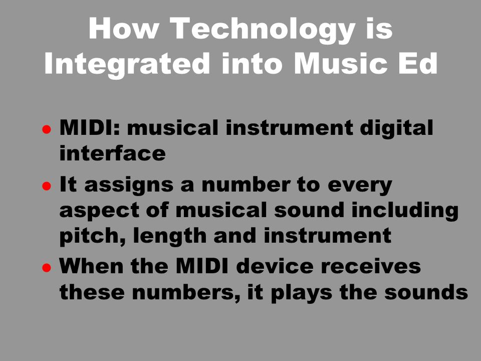 How Technology is Integrated into Music Ed l MIDI: musical instrument digital interface l It assigns a number to every aspect of musical sound including pitch, length and instrument l When the MIDI device receives these numbers, it plays the sounds