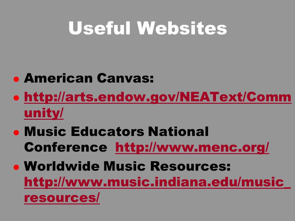Useful Websites l American Canvas: l http://arts.endow.gov/NEAText/Comm unity/ http://arts.endow.gov/NEAText/Comm unity/ l Music Educators National Conference http://www.menc.org/http://www.menc.org/ l Worldwide Music Resources: http://www.music.indiana.edu/music_ resources/ http://www.music.indiana.edu/music_ resources/