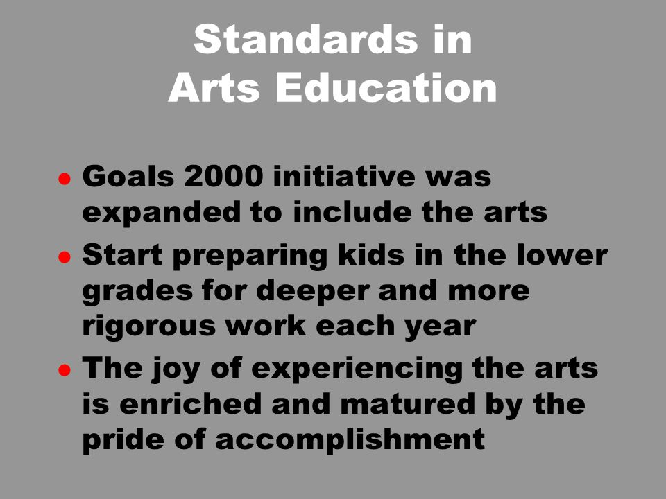 Standards in Arts Education l Goals 2000 initiative was expanded to include the arts l Start preparing kids in the lower grades for deeper and more rigorous work each year l The joy of experiencing the arts is enriched and matured by the pride of accomplishment