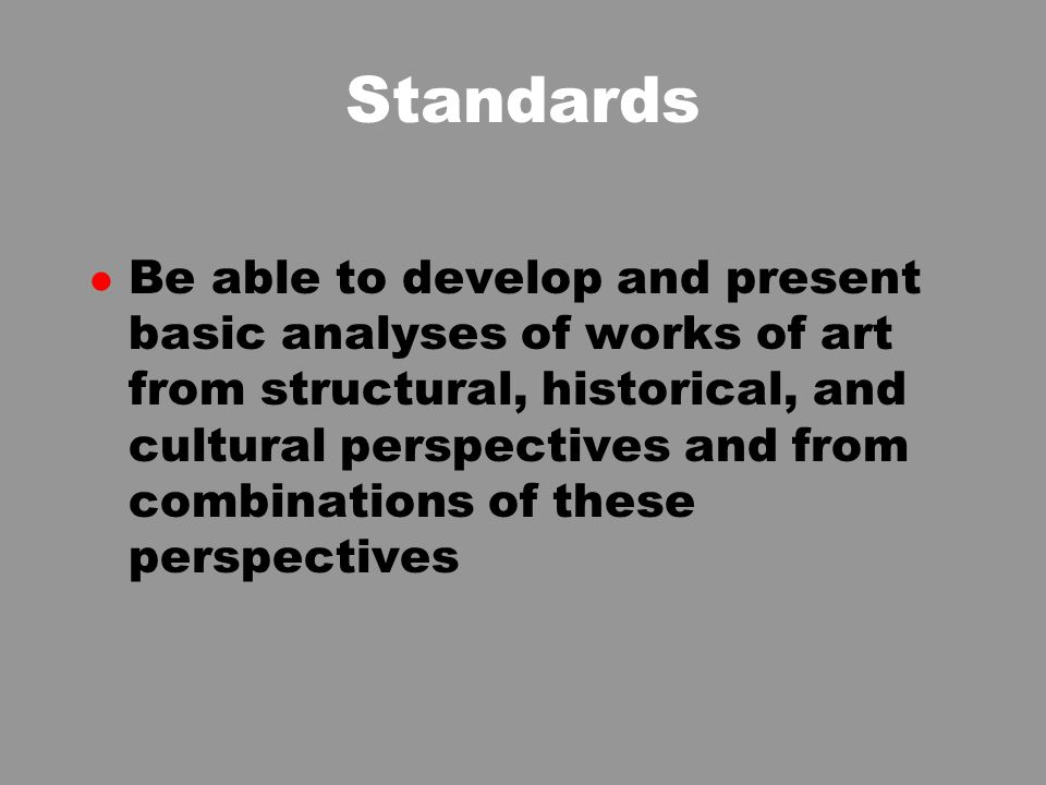 Standards l Be able to develop and present basic analyses of works of art from structural, historical, and cultural perspectives and from combinations of these perspectives