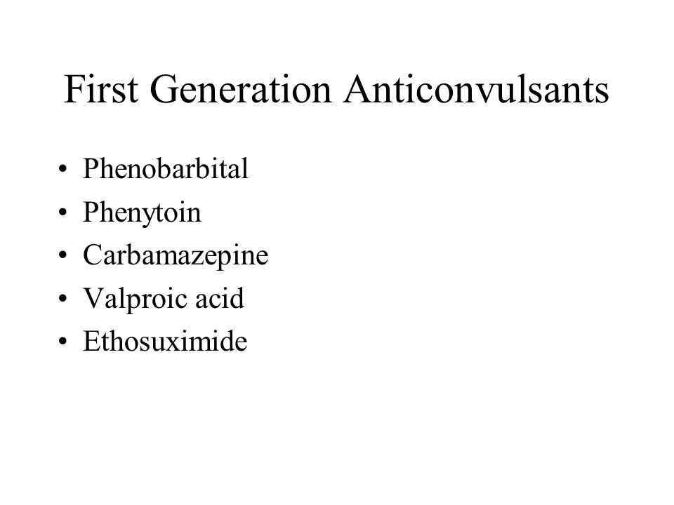 First Generation Anticonvulsants Phenobarbital Phenytoin Carbamazepine Valproic acid Ethosuximide