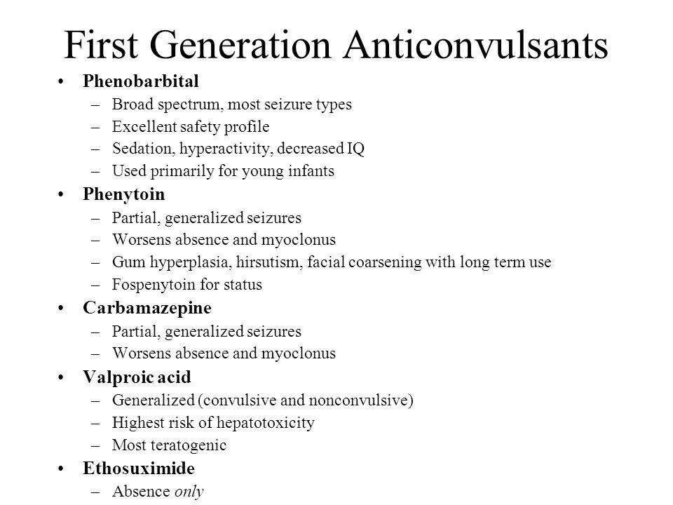 First Generation Anticonvulsants Phenobarbital –Broad spectrum, most seizure types –Excellent safety profile –Sedation, hyperactivity, decreased IQ –U
