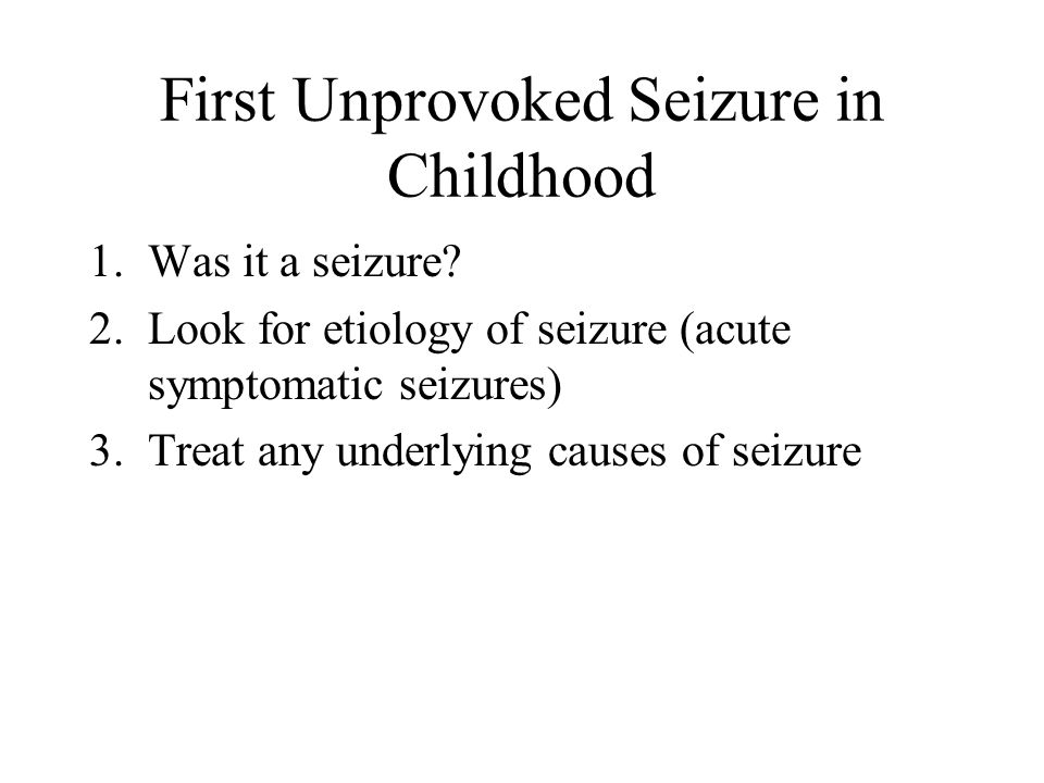 First Unprovoked Seizure in Childhood 1.Was it a seizure? 2.Look for etiology of seizure (acute symptomatic seizures) 3.Treat any underlying causes of