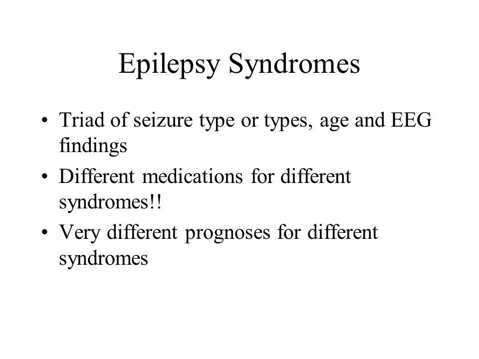 Epilepsy Syndromes Triad of seizure type or types, age and EEG findings Different medications for different syndromes!! Very different prognoses for d