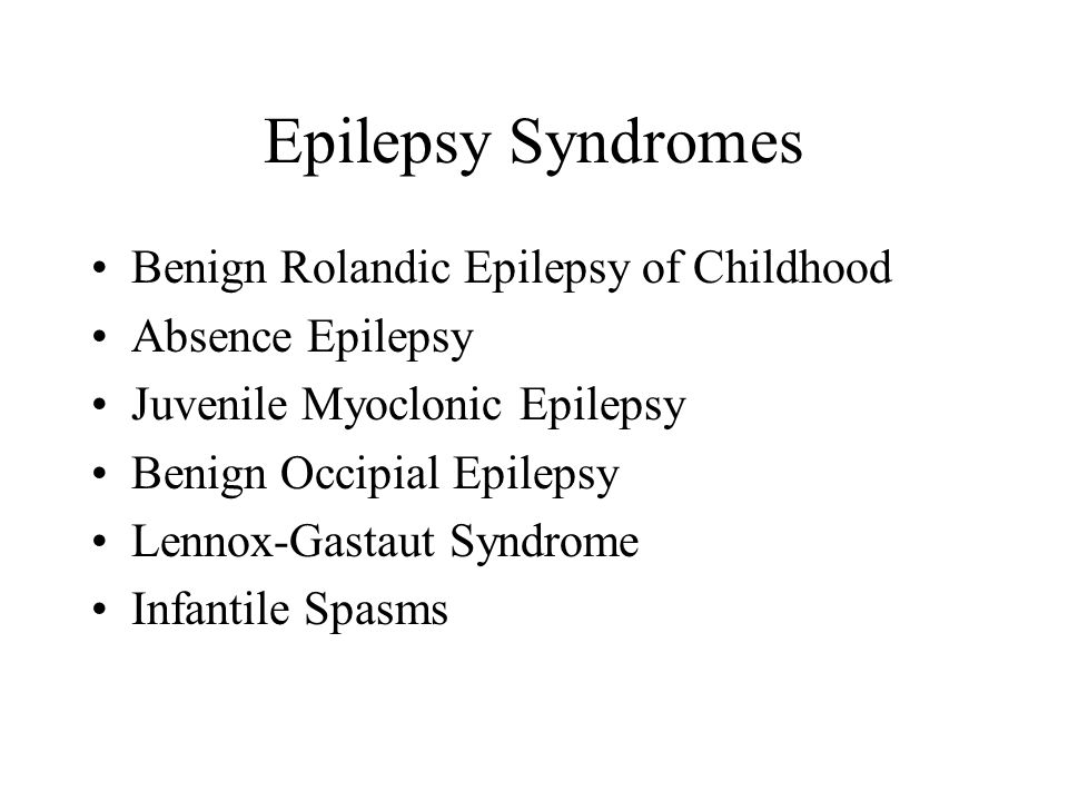 Epilepsy Syndromes Benign Rolandic Epilepsy of Childhood Absence Epilepsy Juvenile Myoclonic Epilepsy Benign Occipial Epilepsy Lennox-Gastaut Syndrome